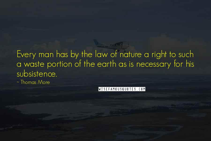 Thomas More quotes: Every man has by the law of nature a right to such a waste portion of the earth as is necessary for his subsistence.