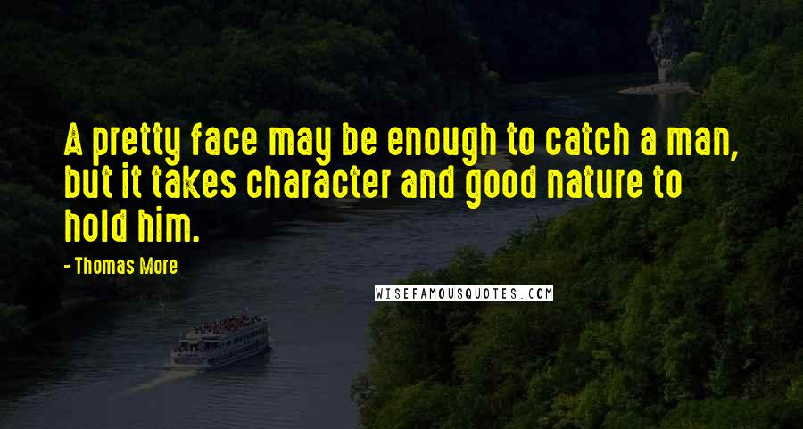 Thomas More quotes: A pretty face may be enough to catch a man, but it takes character and good nature to hold him.