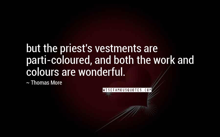 Thomas More quotes: but the priest's vestments are parti-coloured, and both the work and colours are wonderful.