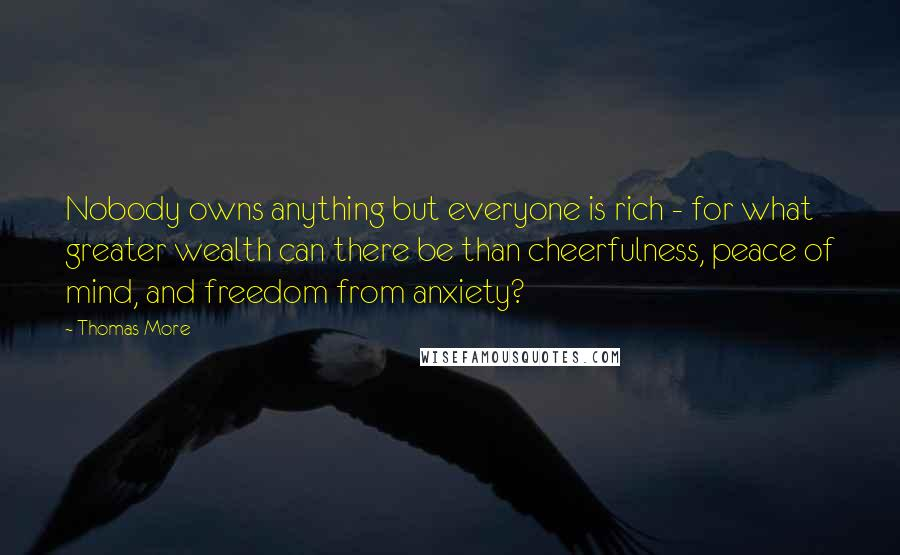 Thomas More quotes: Nobody owns anything but everyone is rich - for what greater wealth can there be than cheerfulness, peace of mind, and freedom from anxiety?