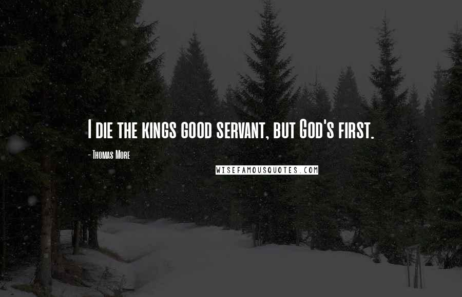 Thomas More quotes: I die the kings good servant, but God's first.