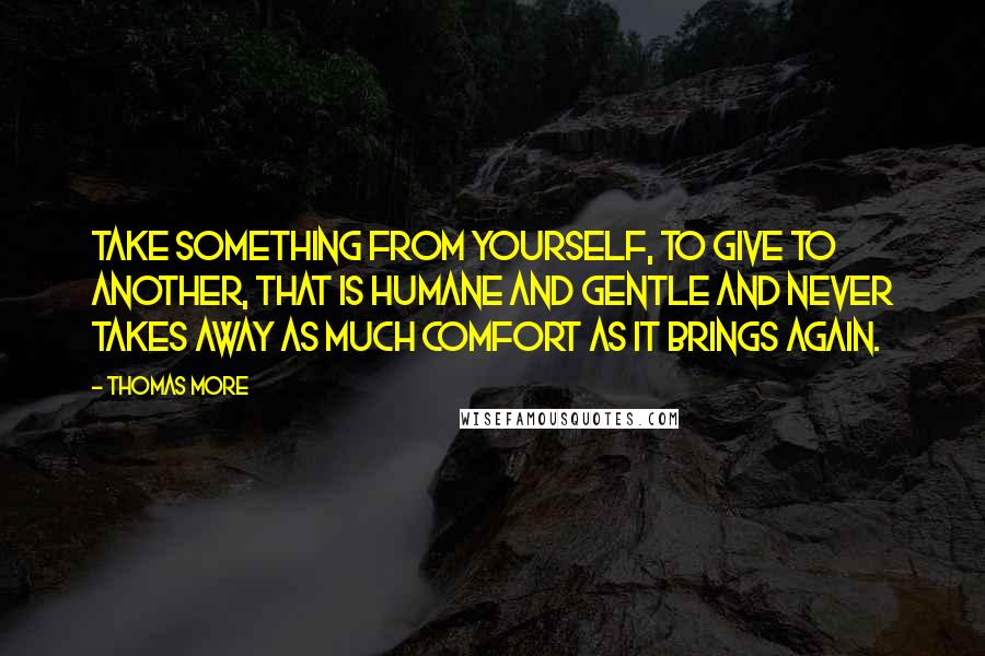 Thomas More quotes: Take something from yourself, to give to another, that is humane and gentle and never takes away as much comfort as it brings again.