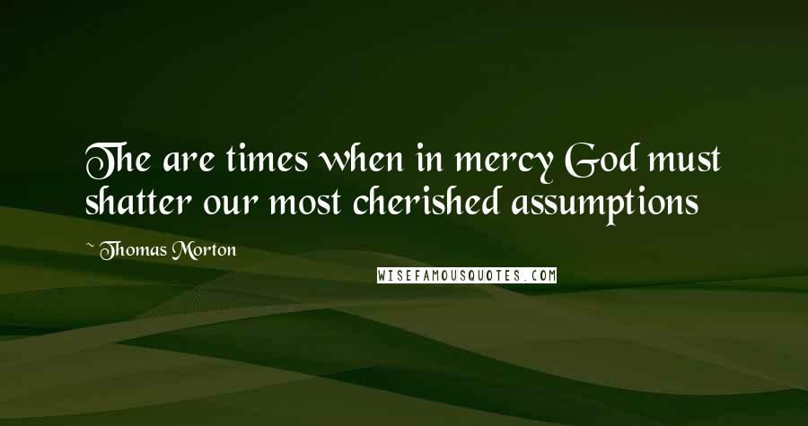 Thomas Morton quotes: The are times when in mercy God must shatter our most cherished assumptions