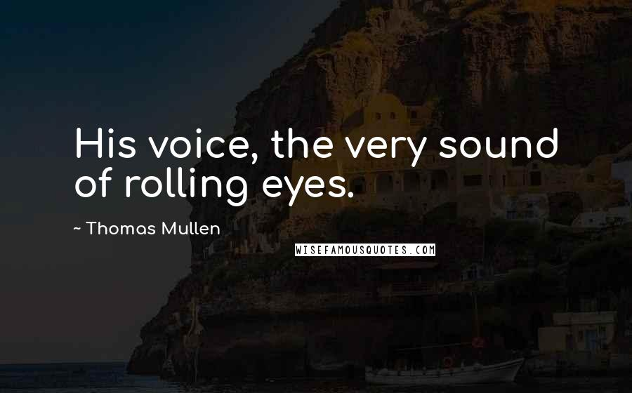 Thomas Mullen quotes: His voice, the very sound of rolling eyes.