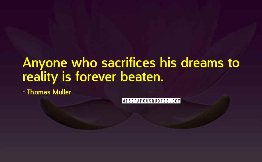 Thomas Muller quotes: Anyone who sacrifices his dreams to reality is forever beaten.
