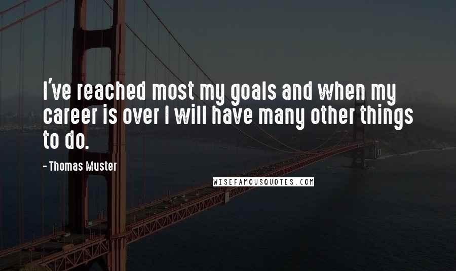 Thomas Muster quotes: I've reached most my goals and when my career is over I will have many other things to do.