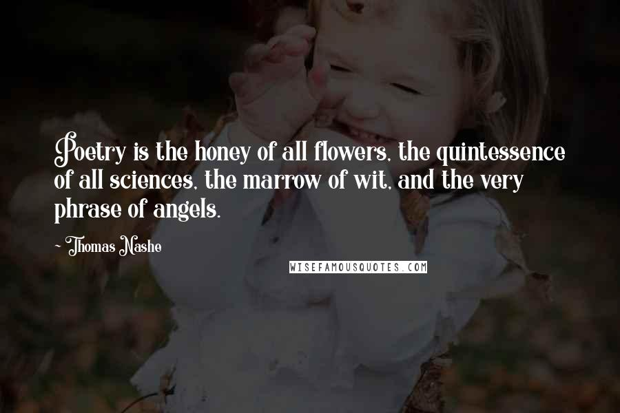 Thomas Nashe quotes: Poetry is the honey of all flowers, the quintessence of all sciences, the marrow of wit, and the very phrase of angels.
