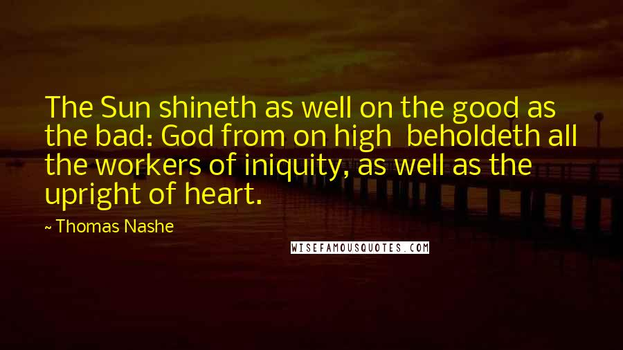 Thomas Nashe quotes: The Sun shineth as well on the good as the bad: God from on high beholdeth all the workers of iniquity, as well as the upright of heart.