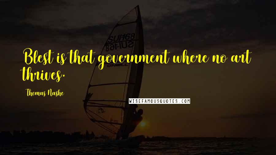 Thomas Nashe quotes: Blest is that government where no art thrives.
