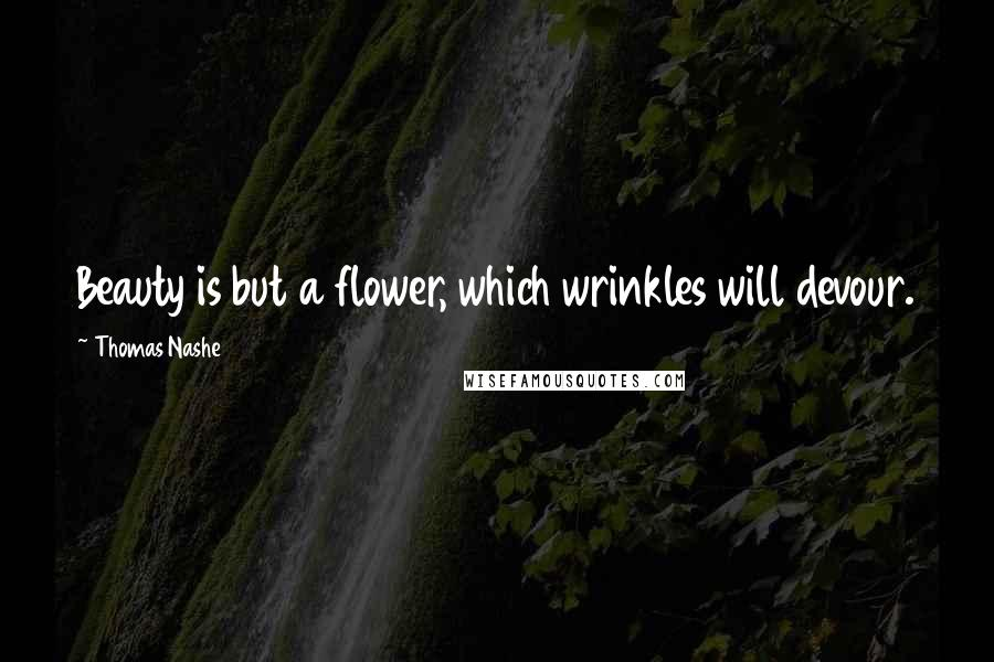 Thomas Nashe quotes: Beauty is but a flower, which wrinkles will devour.
