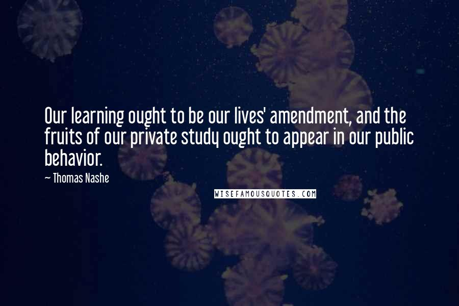 Thomas Nashe quotes: Our learning ought to be our lives' amendment, and the fruits of our private study ought to appear in our public behavior.
