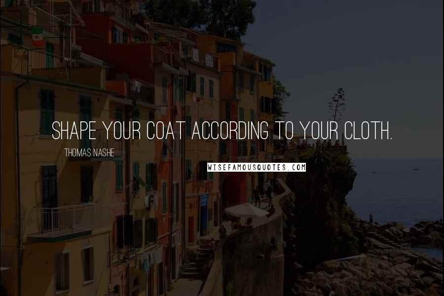 Thomas Nashe quotes: Shape your coat according to your cloth.