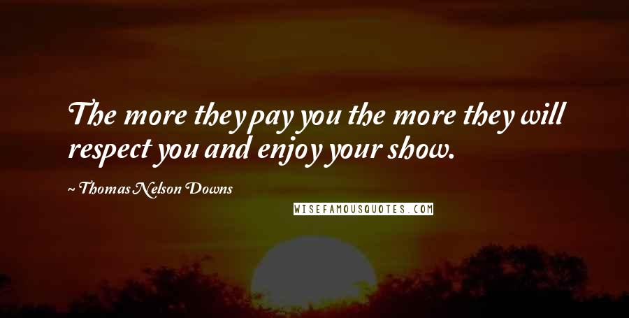 Thomas Nelson Downs quotes: The more they pay you the more they will respect you and enjoy your show.