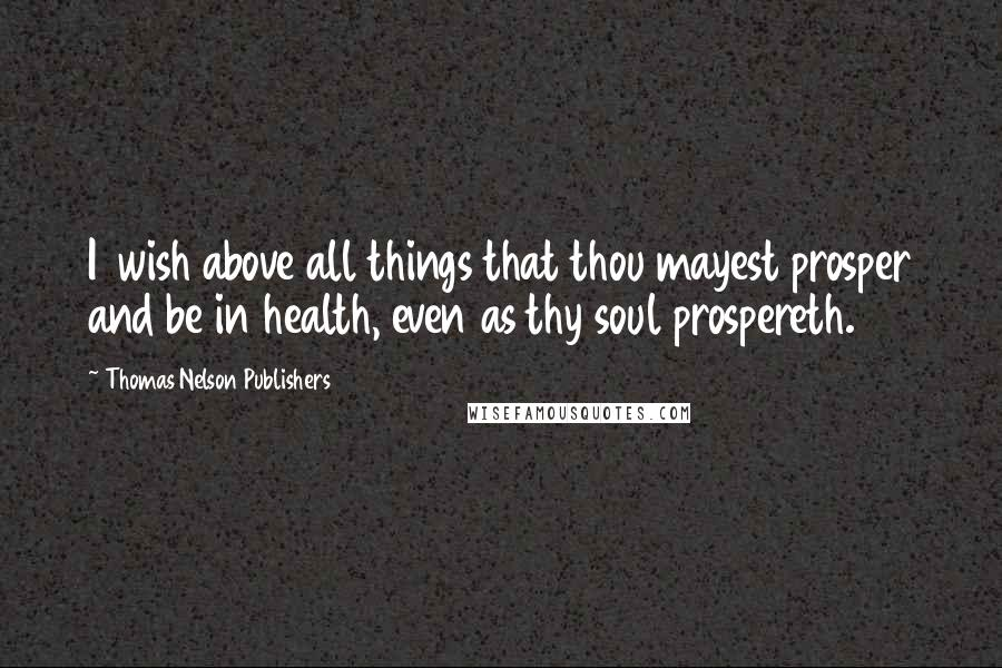 Thomas Nelson Publishers quotes: I 1wish above all things that thou mayest prosper and be in health, even as thy soul prospereth.