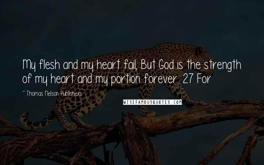 Thomas Nelson Publishers quotes: My flesh and my heart fail; But God is the strength of my heart and my portion forever. 27 For