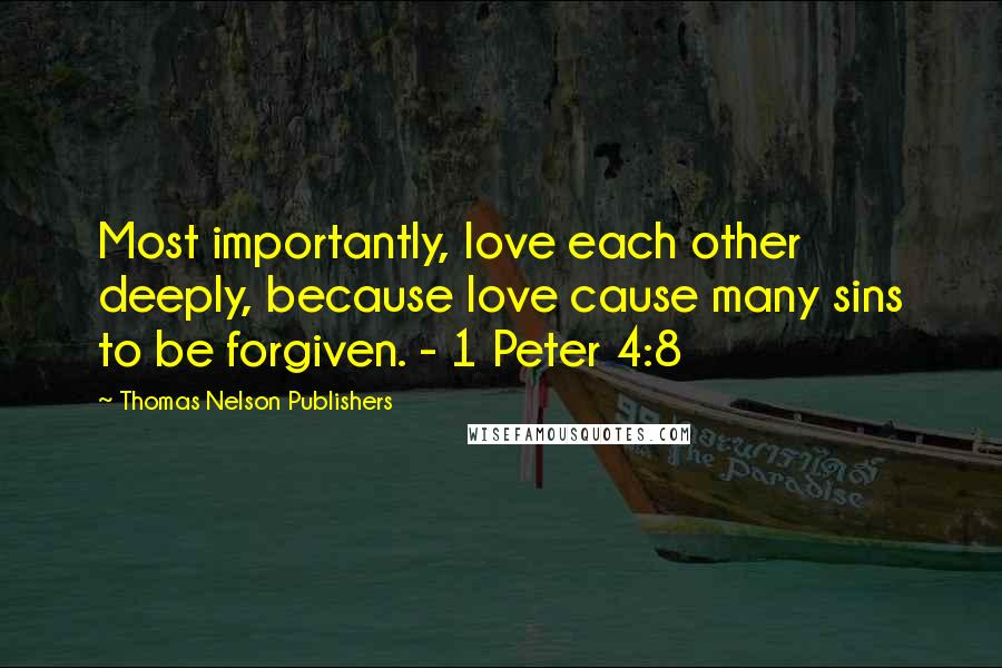 Thomas Nelson Publishers quotes: Most importantly, love each other deeply, because love cause many sins to be forgiven. - 1 Peter 4:8