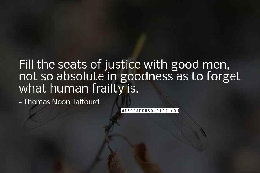 Thomas Noon Talfourd quotes: Fill the seats of justice with good men, not so absolute in goodness as to forget what human frailty is.