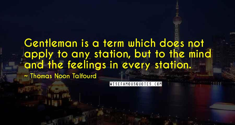 Thomas Noon Talfourd quotes: Gentleman is a term which does not apply to any station, but to the mind and the feelings in every station.