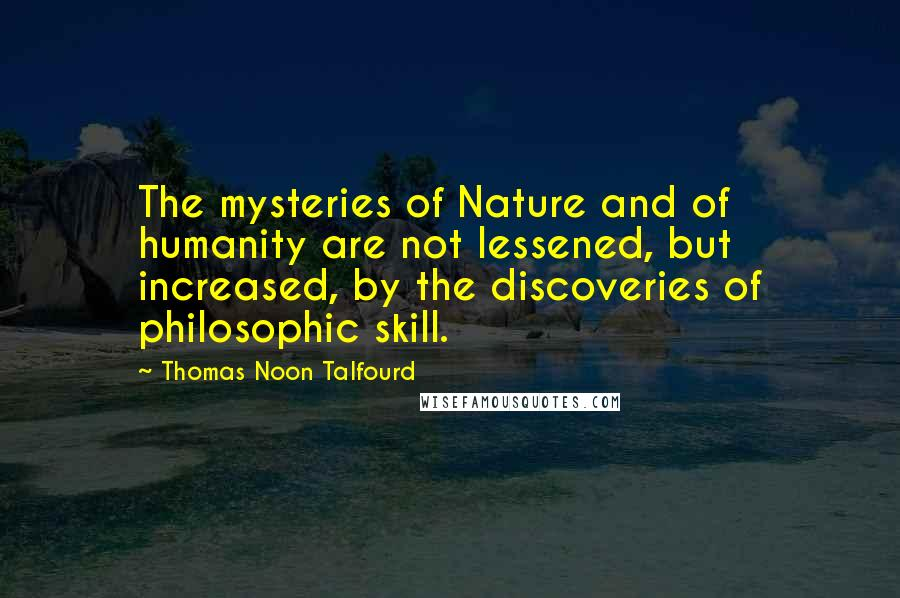 Thomas Noon Talfourd quotes: The mysteries of Nature and of humanity are not lessened, but increased, by the discoveries of philosophic skill.