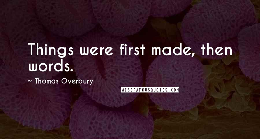 Thomas Overbury quotes: Things were first made, then words.