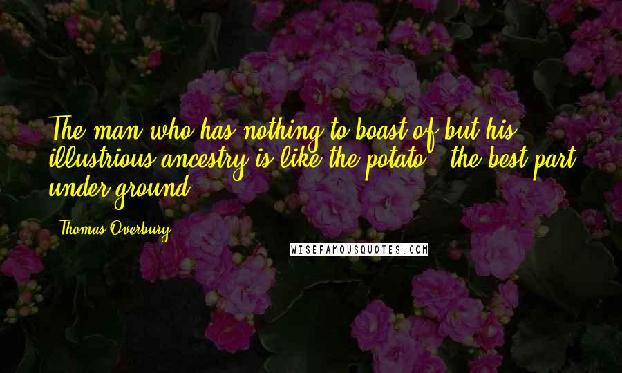 Thomas Overbury quotes: The man who has nothing to boast of but his illustrious ancestry is like the potato - the best part under ground.