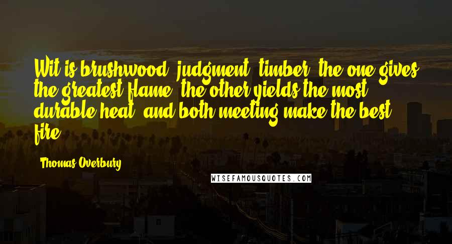 Thomas Overbury quotes: Wit is brushwood; judgment, timber; the one gives the greatest flame, the other yields the most durable heat; and both meeting make the best fire.