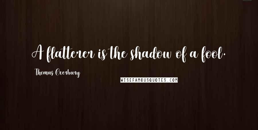 Thomas Overbury quotes: A flatterer is the shadow of a fool.