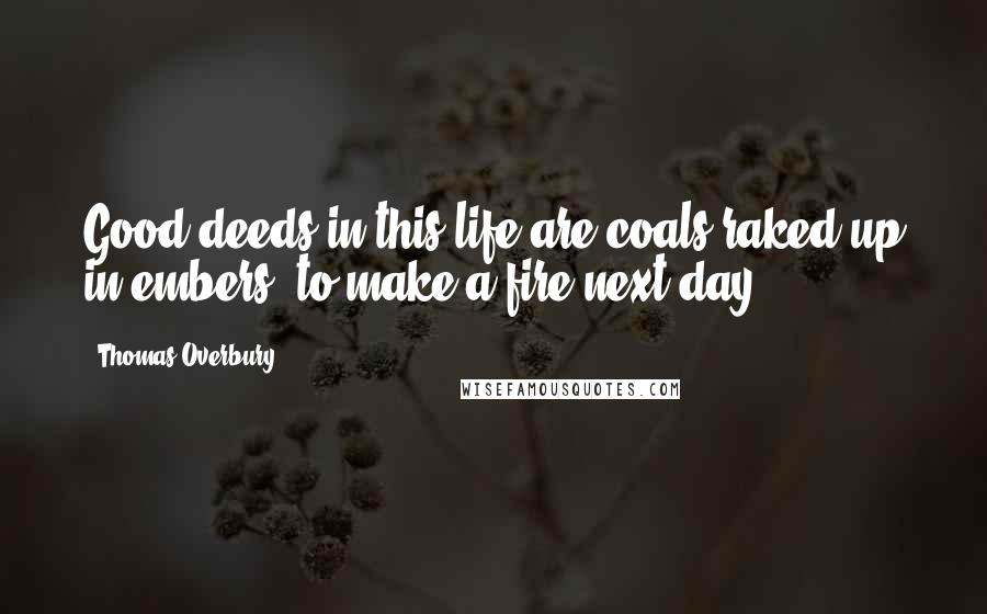 Thomas Overbury quotes: Good deeds in this life are coals raked up in embers, to make a fire next day