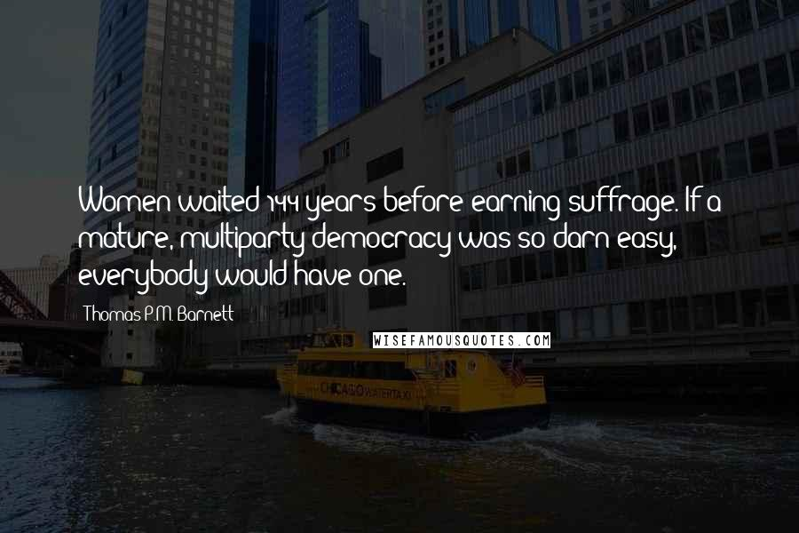 Thomas P.M. Barnett quotes: Women waited 144 years before earning suffrage. If a mature, multiparty democracy was so darn easy, everybody would have one.