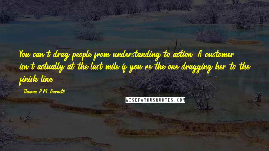 Thomas P.M. Barnett quotes: You can't drag people from understanding to action. A customer isn't actually at the last mile if you're the one dragging her to the finish line.