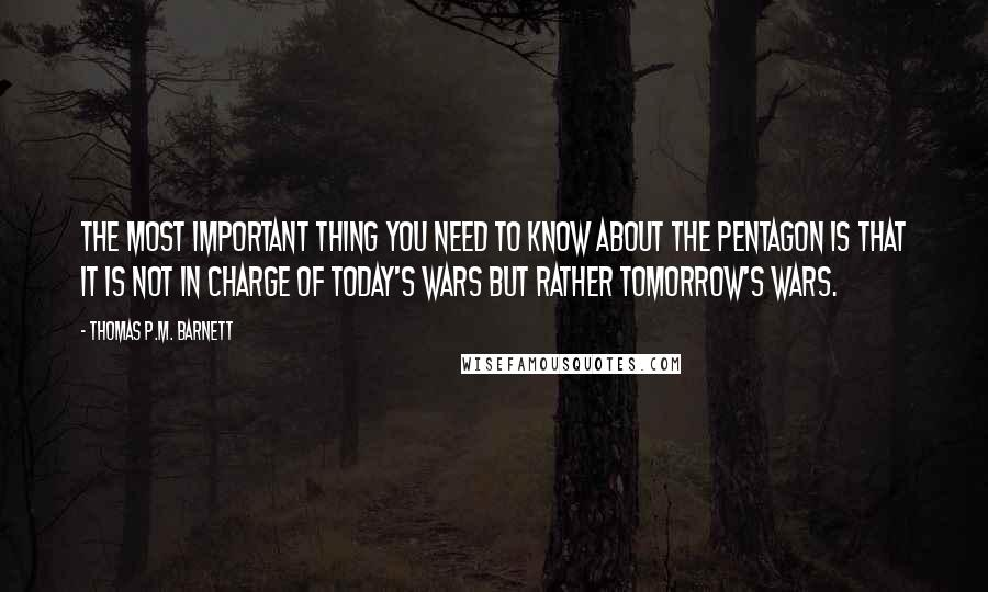 Thomas P.M. Barnett quotes: The most important thing you need to know about the Pentagon is that it is not in charge of today's wars but rather tomorrow's wars.