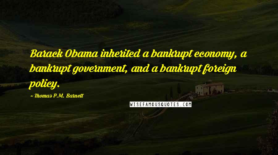 Thomas P.M. Barnett quotes: Barack Obama inherited a bankrupt economy, a bankrupt government, and a bankrupt foreign policy.