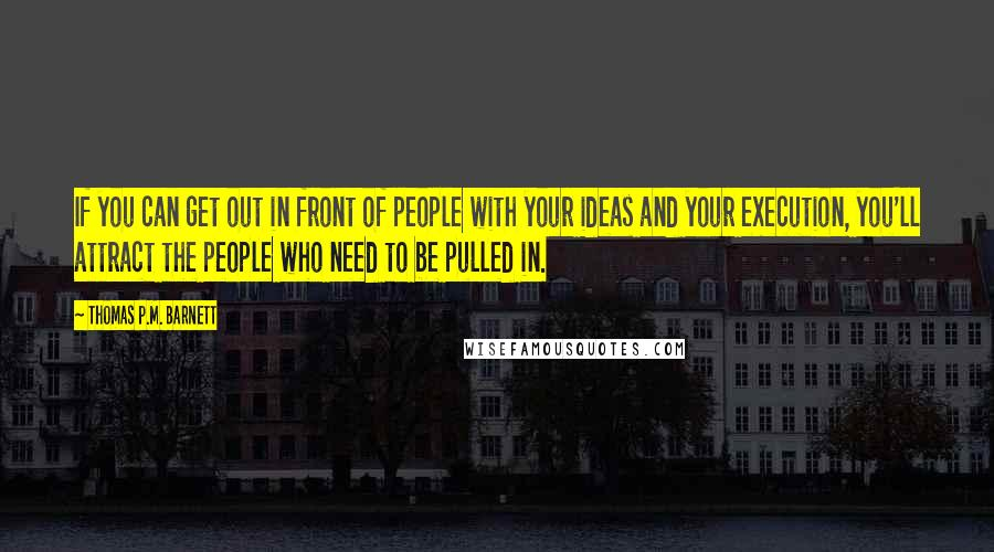 Thomas P.M. Barnett quotes: If you can get out in front of people with your ideas and your execution, you'll attract the people who need to be pulled in.