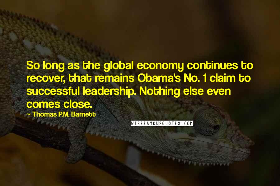 Thomas P.M. Barnett quotes: So long as the global economy continues to recover, that remains Obama's No. 1 claim to successful leadership. Nothing else even comes close.