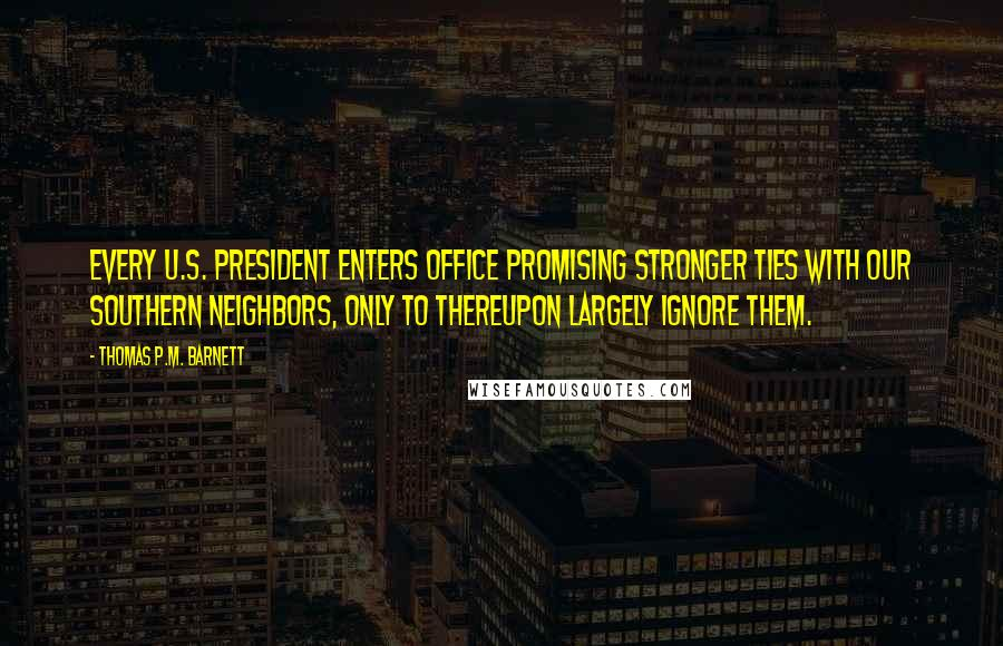 Thomas P.M. Barnett quotes: Every U.S. president enters office promising stronger ties with our southern neighbors, only to thereupon largely ignore them.