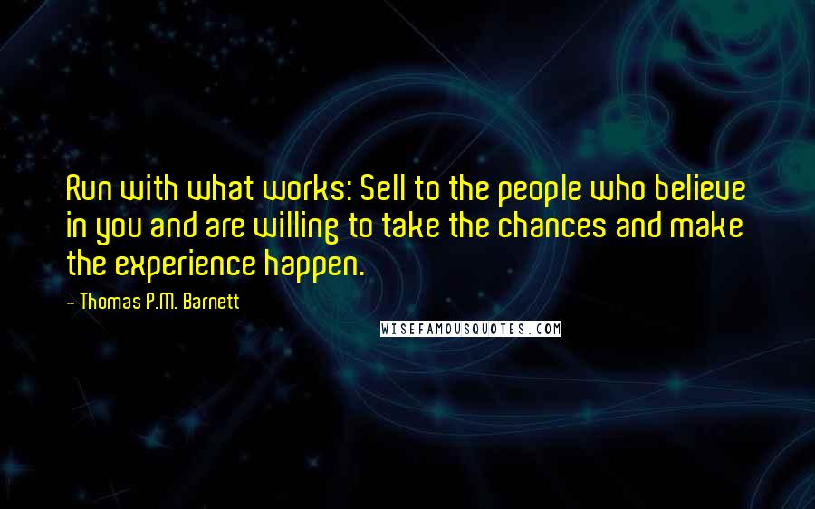 Thomas P.M. Barnett quotes: Run with what works: Sell to the people who believe in you and are willing to take the chances and make the experience happen.
