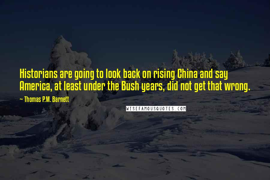 Thomas P.M. Barnett quotes: Historians are going to look back on rising China and say America, at least under the Bush years, did not get that wrong.