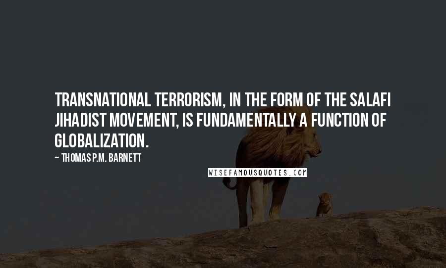 Thomas P.M. Barnett quotes: Transnational terrorism, in the form of the Salafi Jihadist movement, is fundamentally a function of globalization.