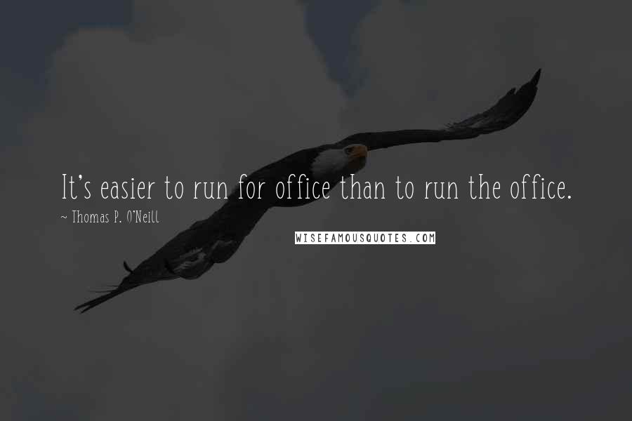 Thomas P. O'Neill quotes: It's easier to run for office than to run the office.