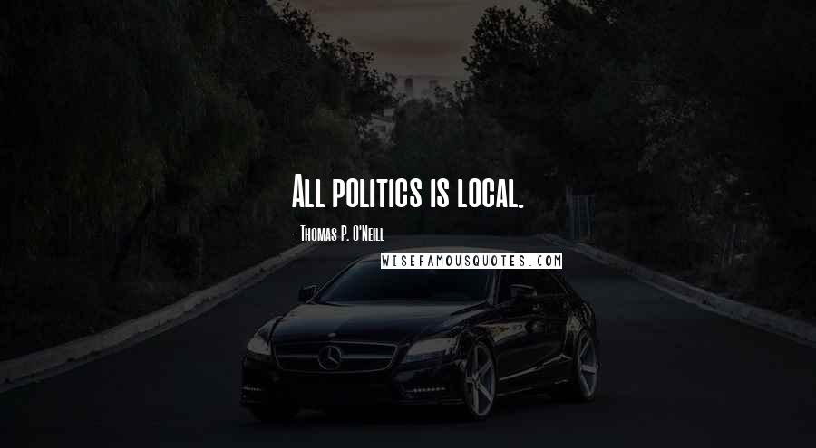 Thomas P. O'Neill quotes: All politics is local.