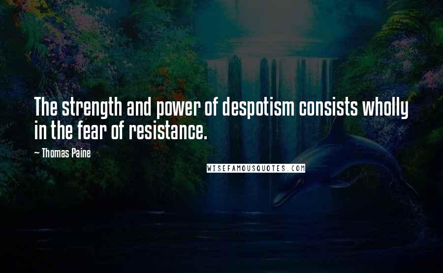 Thomas Paine quotes: The strength and power of despotism consists wholly in the fear of resistance.