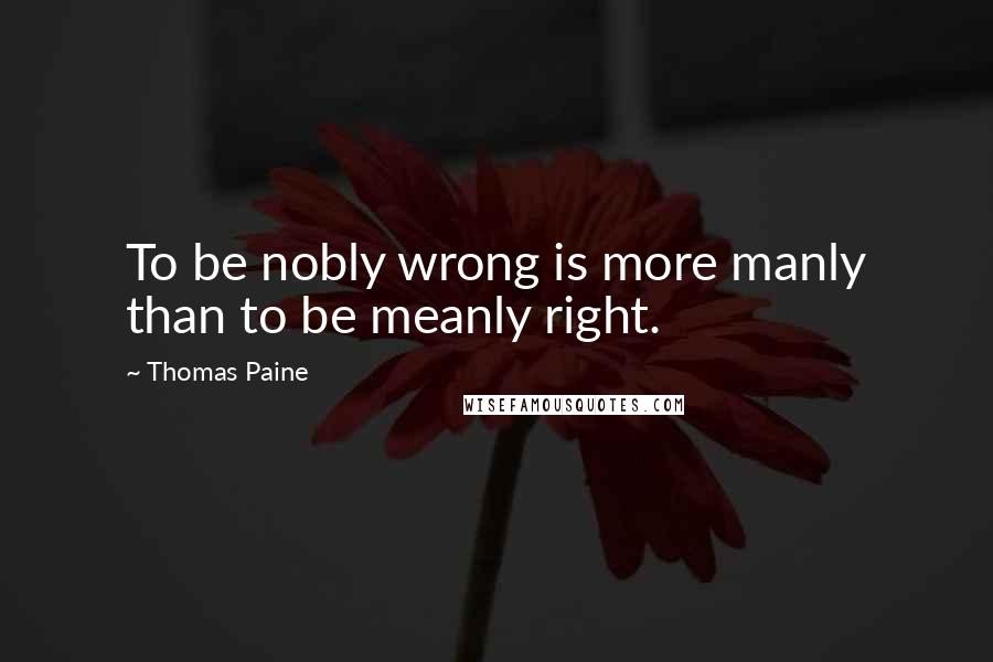 Thomas Paine quotes: To be nobly wrong is more manly than to be meanly right.