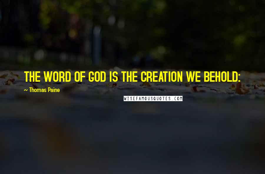 Thomas Paine quotes: THE WORD OF GOD IS THE CREATION WE BEHOLD:
