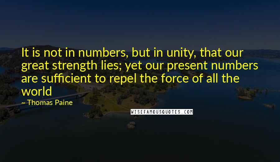 Thomas Paine quotes: It is not in numbers, but in unity, that our great strength lies; yet our present numbers are sufficient to repel the force of all the world