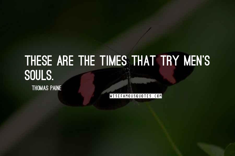 Thomas Paine quotes: These are the times that try men's souls.