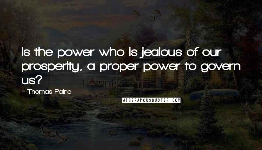 Thomas Paine quotes: Is the power who is jealous of our prosperity, a proper power to govern us?