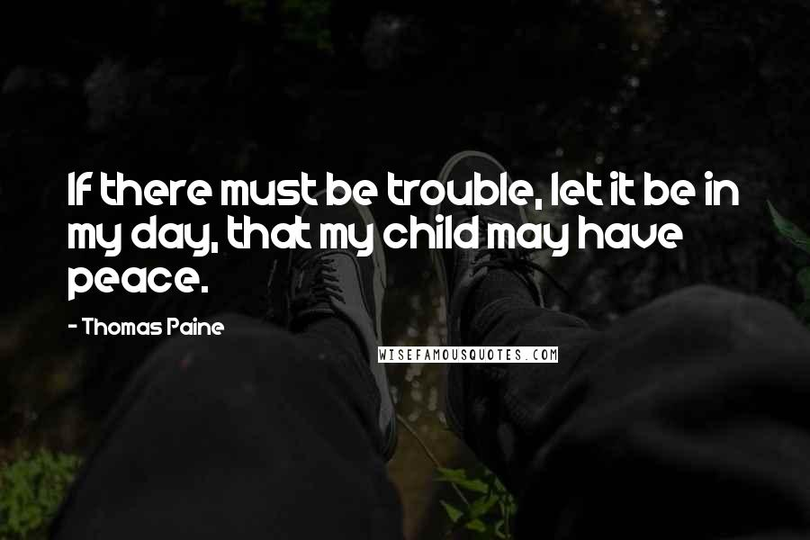 Thomas Paine quotes: If there must be trouble, let it be in my day, that my child may have peace.