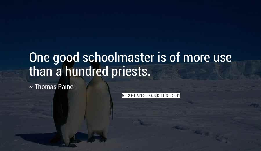 Thomas Paine quotes: One good schoolmaster is of more use than a hundred priests.