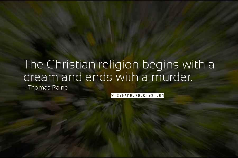 Thomas Paine quotes: The Christian religion begins with a dream and ends with a murder.