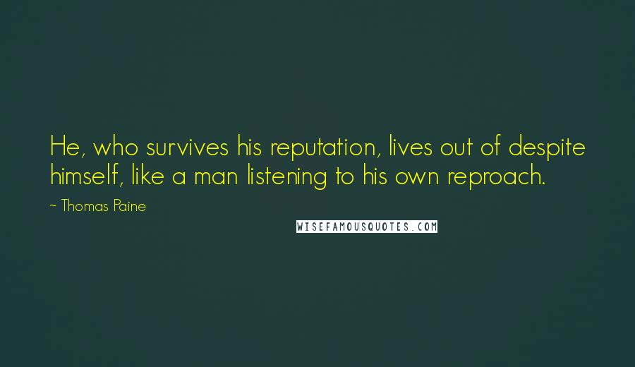 Thomas Paine quotes: He, who survives his reputation, lives out of despite himself, like a man listening to his own reproach.